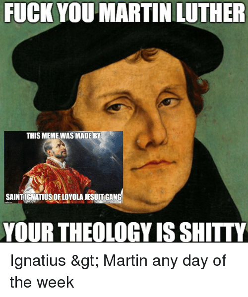 Fuck You Martin Luther This Meme Was Made By Saintignatius Ofloyola Jesuit Gang Maiorem De Your Theology Is Shitty Ignatius Gt Martin Any Day Of The Week Martin Meme On Me Me