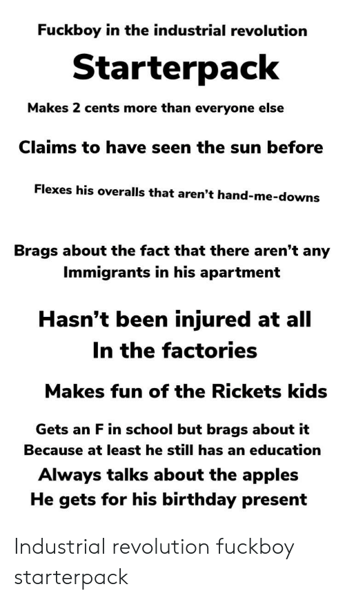 Birthday, Fuckboy, and School: Fuckboy in the industrial revolution  Starterpack  Makes 2 cents more than everyone else  Claims to have seen the sun before  Flexes his overalls that aren't hand-me-downs  Brags about the fact that there aren't any  Immigrants in his apartment  Hasn't been injured at all  In the factories  Makes fun of the Rickets kids  Gets an F in school but brags about it  Because at least he still has an education  Always talks about the apples  He gets for his birthday present Industrial revolution fuckboy starterpack