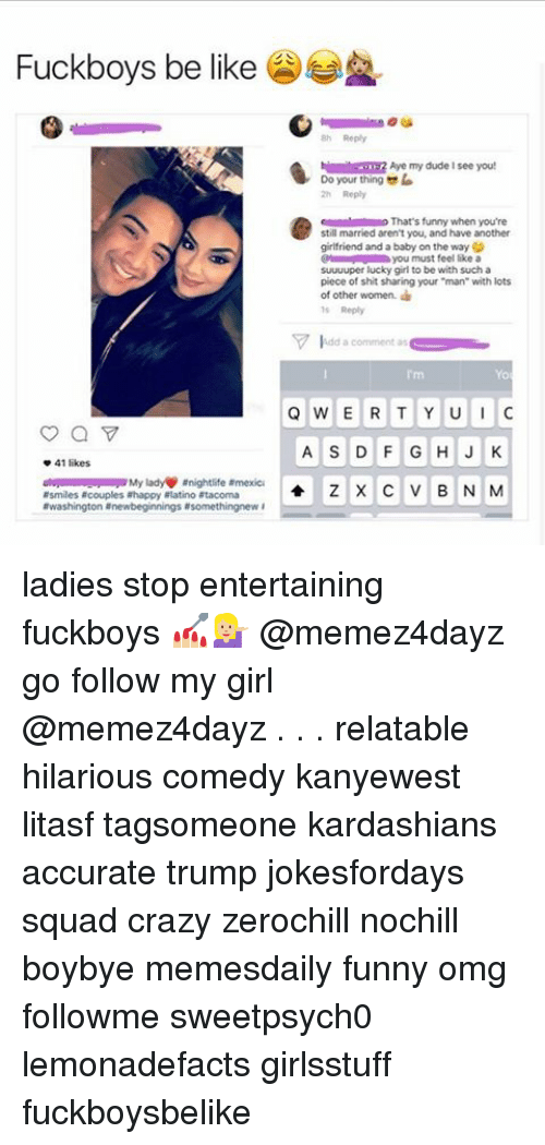 """Be Like, Fuckboy, and Memes: Fuckboys be like  h Aye my dude see you!  Do your thing la  o That's funny when you're  still married aren't you, and have another  girlfriend and a baby on the wayG  you must feel like a  suuuuper lucky girl to be with such a  piece of shit sharing your """"man"""" with lots  of other women.  V idd a comment as  QWERTY UU  A S D F G H J K  41 likes  anightlife armexica  Z X C V B N M  Rsmiles acouples ahappy alatino atacoma  awashington newbeginnings asomethingnew ladies stop entertaining fuckboys 💅🏼💁🏼 @memez4dayz go follow my girl @memez4dayz . . . relatable hilarious comedy kanyewest litasf tagsomeone kardashians accurate trump jokesfordays squad crazy zerochill nochill boybye memesdaily funny omg followme sweetpsych0 lemonadefacts girlsstuff fuckboysbelike"""