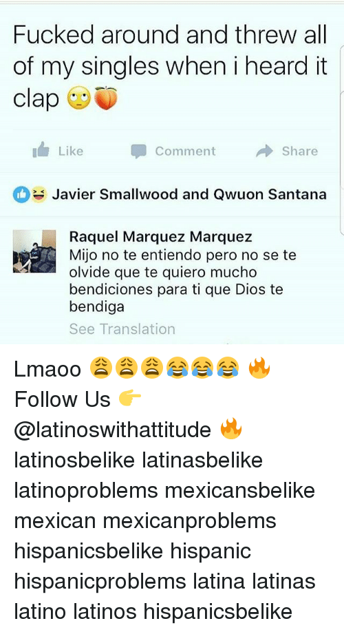 Latinos, Memes, and Translation: Fucked around and threw all  of my singles when i heard it  clap  11, Like  Comment  →Share  Javier Smallwood and Qwuon Santana  Raquel Marquez Marquez  Mijo no te entiendo pero no se te  olvide que te quiero mucho  bendiciones para ti que Dios te  bendiga  See Translation Lmaoo 😩😩😩😂😂😂 🔥 Follow Us 👉 @latinoswithattitude 🔥 latinosbelike latinasbelike latinoproblems mexicansbelike mexican mexicanproblems hispanicsbelike hispanic hispanicproblems latina latinas latino latinos hispanicsbelike