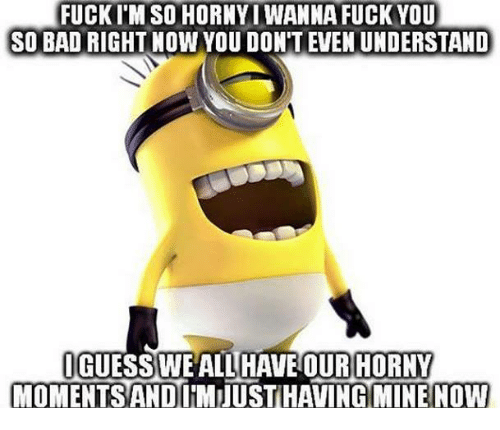 i want to fuck you right now