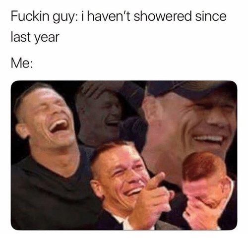 Guy, Fuckin, and  Year: Fuckin guy: i haven't showered since  last year  Me: