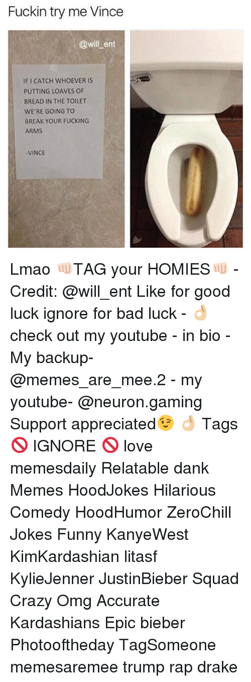 Bad, Crazy, and Dank: Fuckin try me Vince  @will ent  IFI CATCH WHOEVER IS  PUTTING LOAVES OF  BREAD IN THE TOILET  WE'RE GOING TO  BREAK YOUR FUCKING  ARMS  VINCE Lmao 👊🏻TAG your HOMIES👊🏻 - Credit: @will_ent Like for good luck ignore for bad luck - 👌🏼check out my youtube - in bio - My backup- @memes_are_mee.2 - my youtube- @neuron.gaming Support appreciated😉 👌🏼 Tags 🚫 IGNORE 🚫 love memesdaily Relatable dank Memes HoodJokes Hilarious Comedy HoodHumor ZeroChill Jokes Funny KanyeWest KimKardashian litasf KylieJenner JustinBieber Squad Crazy Omg Accurate Kardashians Epic bieber Photooftheday TagSomeone memesaremee trump rap drake