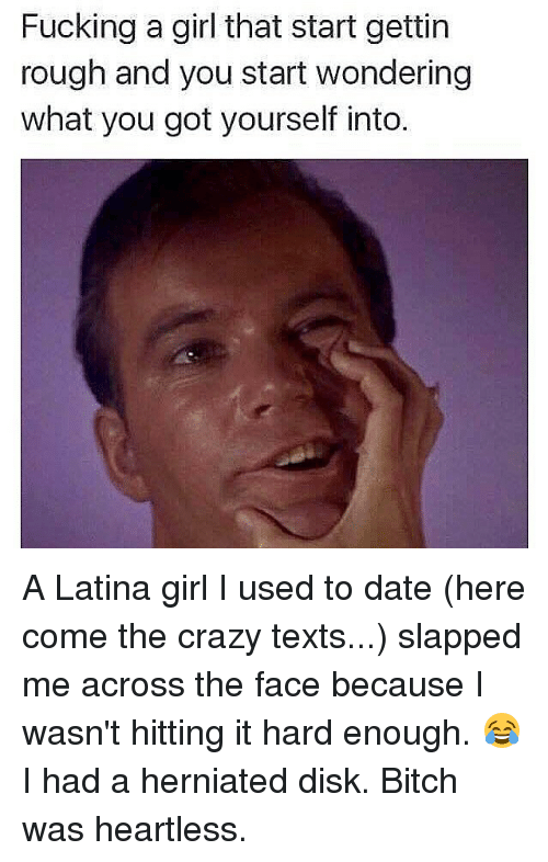 Bitch, Crazy, and Fucking: Fucking a girl that start gettin  rough and you start wondering  what you got yourself into. A Latina girl I used to date (here come the crazy texts...) slapped me across the face because I wasn't hitting it hard enough. 😂 I had a herniated disk. Bitch was heartless.