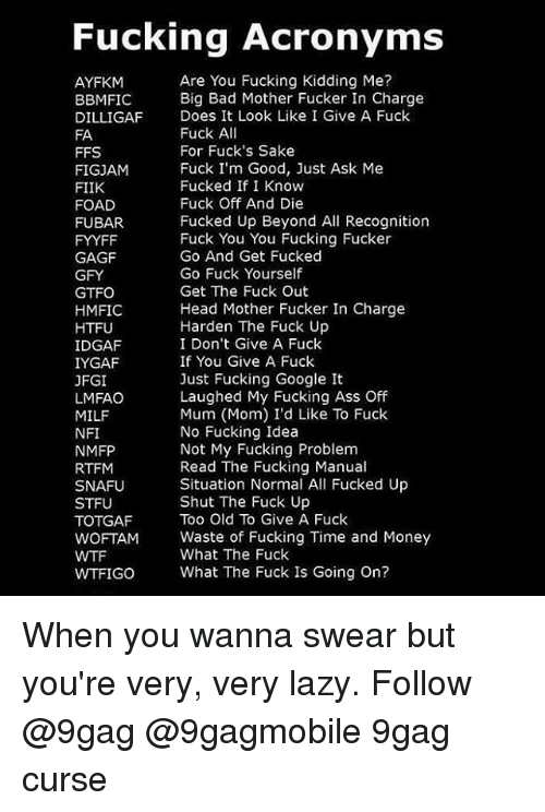 Memes, Acronym, and Big Bad: Fucking Acronyms  Are You Fucking Kidding Me?  AYFKM  Big Bad Mother Fucker In Charge  BBMIFIC  DILLIGAF Does It Look Like I Give A Fuck  Fuck A  FA  For Fuck's Sake  FFS  Fuck I'm Good, Just Ask Me  FIGJAM  Fucked If I Know  FIIK  Fuck Off And Die  FOAD  Fucked Up Beyond All Recognition  FUBAR.  Fuck You You Fucking Fucker  FYYFF  Go And Get Fucked  GAGF  Go Fuck Yourself  GFY  Get The Fuck Out  GTFO  Head Mother Fucker In Charge  HMFIC  Harden The Fuck Up  HTFU  IDGAF  I Don't Give A Fuck  If You Give A Fuck  IYGAF  Just Fucking Google It  JFGI  Laughed My Fucking Ass Off  LMFAO  Mum (Mom) I'd Like To Fuck  MILF  No Fucking Idea  NFI  Not My Fucking Problem  NMFP  Read The Fucking Manual  RTFM  Situation Normal All Fucked Up  SNAFU  Shut The Fuck Up  STFU  Too Old To Give A Fuck  TOTGAF  WOFTAM Waste of Fucking Time and Money  What The Fuck  WTFIGO What The Fuck Is Going on? When you wanna swear but you're very, very lazy. Follow @9gag @9gagmobile 9gag curse