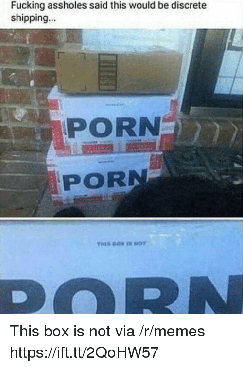 Fucking, Memes, and Porn: Fucking assholes said this would be discrete  shipping...  PORN  PORN This box is not via /r/memes https://ift.tt/2QoHW57