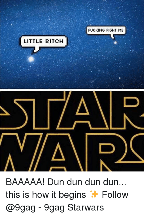 9gag, Fucking, and Memes: FUCKING FIGHT ME  LITTLE BITCHH BAAAAA! Dun dun dun dun... this is how it begins ✨ Follow @9gag - 9gag Starwars