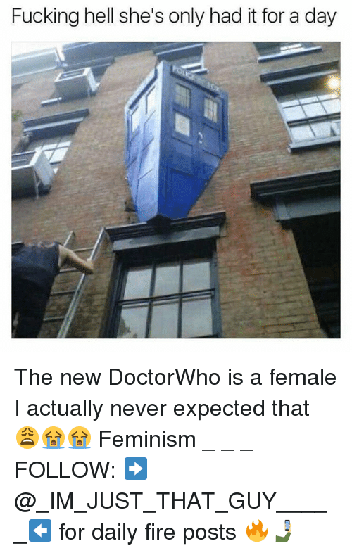 Feminism, Fire, and Fucking: Fucking hell she's only had it for a day The new DoctorWho is a female I actually never expected that 😩😭😭 Feminism _ _ _ FOLLOW: ➡@_IM_JUST_THAT_GUY_____⬅ for daily fire posts 🔥🤳🏼