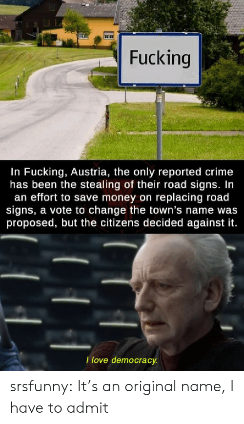 Crime, Money, and Tumblr: Fucking  In Fucking, Austria, the only reported crime  has been the stealing of their road signs. In  an effort to save money on replacing road  signs, a vote to change the town's name was  proposed, but the citizens decided against it.  Ilove democracy. srsfunny:  It's an original name, I have to admit