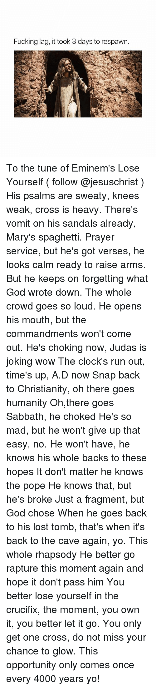 Fucking, God, and Lose Yourself: Fucking lag, it took 3 days to respawn To the tune of Eminem's Lose Yourself ( follow @jesuschrist ) His psalms are sweaty, knees weak, cross is heavy. There's vomit on his sandals already, Mary's spaghetti. Prayer service, but he's got verses, he looks calm ready to raise arms. But he keeps on forgetting what God wrote down. The whole crowd goes so loud. He opens his mouth, but the commandments won't come out. He's choking now, Judas is joking wow The clock's run out, time's up, A.D now Snap back to Christianity, oh there goes humanity Oh,there goes Sabbath, he choked He's so mad, but he won't give up that easy, no. He won't have, he knows his whole backs to these hopes It don't matter he knows the pope He knows that, but he's broke Just a fragment, but God chose When he goes back to his lost tomb, that's when it's back to the cave again, yo. This whole rhapsody He better go rapture this moment again and hope it don't pass him You better lose yourself in the crucifix, the moment, you own it, you better let it go. You only get one cross, do not miss your chance to glow. This opportunity only comes once every 4000 years yo!