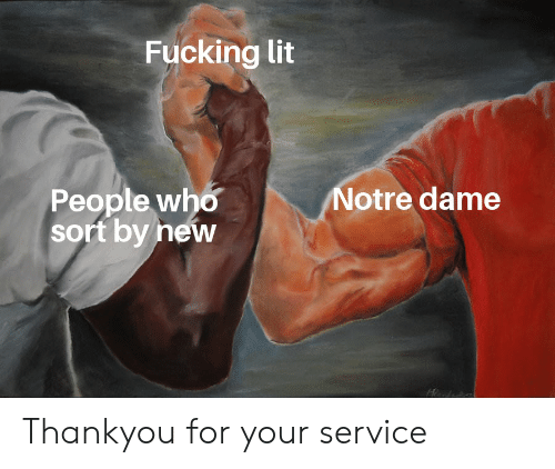 Fucking, Lit, and Reddit: Fucking lit  Notre dame  People who  sort by new Thankyou for your service