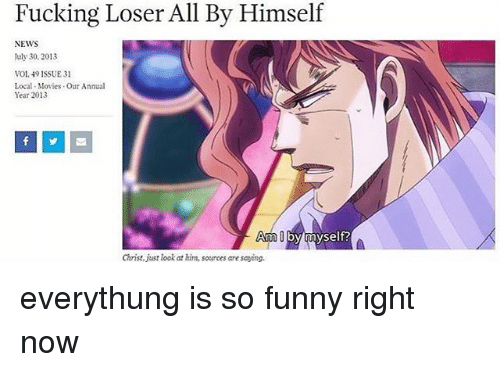 Memes, 🤖, and Local: Fucking Loser All By Himself  NEWS  July 30, 2013  VOL 19 ISSUE 31  Local Movies our Annual  Year 2013  Arm by myself?  Christ, just look at him, sources are saving. everythung is so funny right now