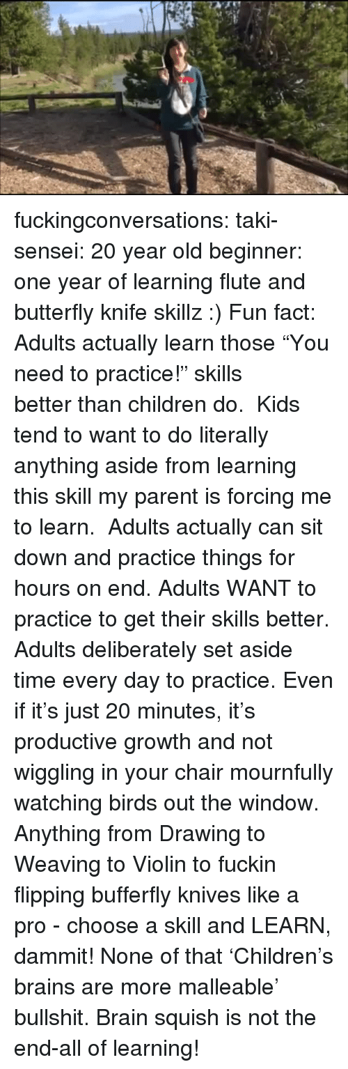 "Brains, Children, and Tumblr: fuckingconversations:  taki-sensei: 20 year old beginner: one year of learning flute and butterfly knife skillz :) Fun fact: Adults actually learn those ""You need to practice!"" skills better than children do.  Kids tend to want to do literally anything aside from learning this skill my parent is forcing me to learn.    Adults actually can sit down and practice things for hours on end. Adults WANT to practice to get their skills better. Adults deliberately set aside time every day to practice. Even if it's just 20 minutes, it's productive growth and not wiggling in your chair mournfully watching birds out the window.  Anything from Drawing to Weaving to Violin to fuckin flipping bufferfly knives like a pro - choose a skill and LEARN, dammit! None of that 'Children's brains are more malleable' bullshit. Brain squish is not the end-all of learning!"