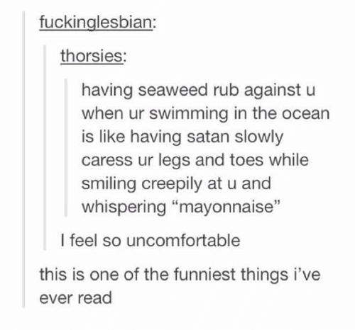 "Memes, Ocean, and Satan: fuckinglesbian:  thorsies:  having seaweed rub against u  when ur swimming in the ocean  is like having satan slowly  caress ur legs and toes while  smiling creepily at u and  whispering ""mayonnaise""  15  l feel so uncomfortable  this is one of the funniest things i've  ever read"