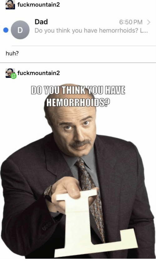 Dad, Huh, and Hemorrhoids: fuckmountain2  6:50 PM  Dad  Do you think you have hemorrhoids? L...  D  huh?  fuckmountain2  DO YOU THINK YOU HAVE  HEMORRHOIDS  GO30