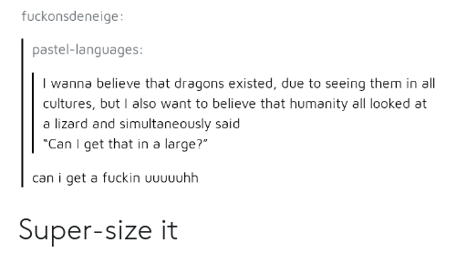 """Dragons, Humanity, and Super: fuckonsdeneige:  pastel-languages  I wanna believe that dragons existed, due to seeing them in all  cultures, but I also want to believe that humanity all looked at  a lizard and simultaneously said  """"Can I get that in a large?""""  can i get a fuckin Uuuuuhh Super-size it"""