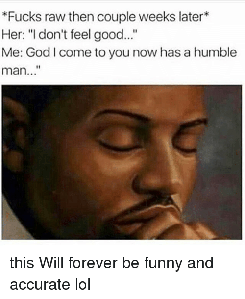 "Funny, God, and Lol: Fucks raw then couple weeks later*  Her: ""I don't feel good...""  Me: God l come to you now has a humble  man..."" this Will forever be funny and accurate lol"