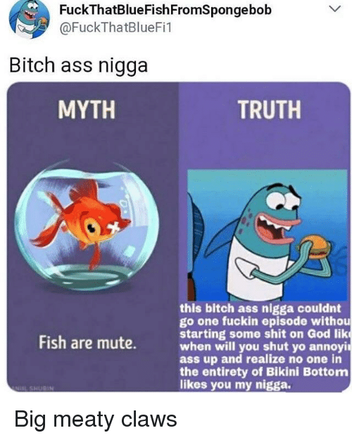 Ass, Bitch, and God: FuckThatBlueFishFromSpongebob @FuckThatBlueFi1 Bitch  ass nigga MYTH TRUTH this
