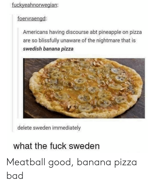 Bad, Pizza, and Banana: fuckyeahnorwegian:  foervraengd:  Americans having discourse abt pineapple on pizza  are so blissfully unaware of the nightmare that is  swedish banana pizza  delete sweden immediately  what the fuck sweden Meatball good, banana pizza bad