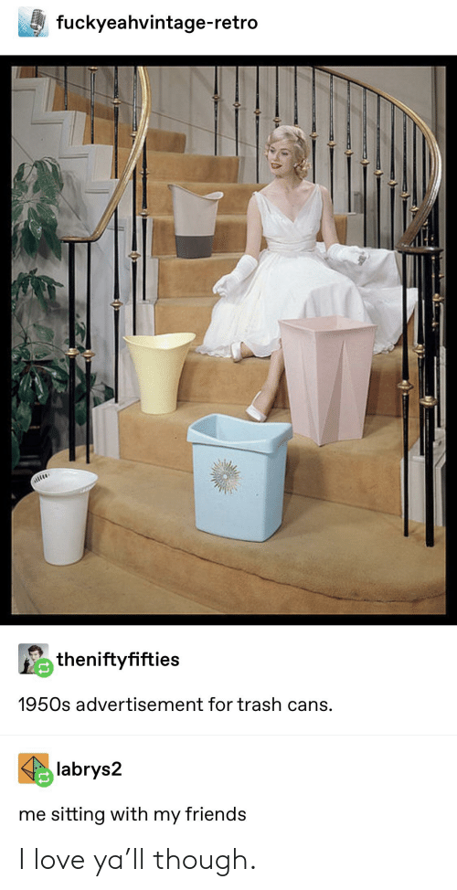 Friends, Love, and Trash: fuckyeahvintage-retro  theniftyfifties  1950s advertisement for trash cans  labrys2  me sitting with my friends I love ya'll though.
