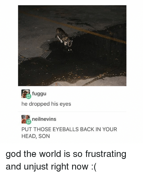 God, Head, and Tumblr: fuggu  he dropped his eyes  neilnevins  PUT THOSE EYEBALLS BACK IN YOUR  HEAD, SON god the world is so frustrating and unjust right now :(