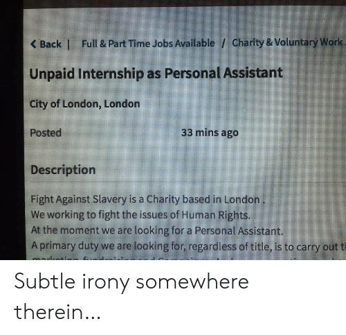 Work, Irony, and Jobs: Full & Part Time Jobs Available / Charity & Voluntary Work  <Back    Unpaid Internship as Personal Assistant  City of London, London  33 mins ago  Posted  Description  Fight Against Slavery is a Charity based in London  We working to fight the issues of Human Rights.  At the moment we are looking for a Personal Assistant.  Aprimary duty we are looking for, regardless of title, is to carry out t Subtle irony somewhere therein…