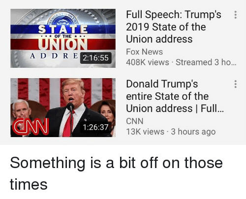 cnn.com, News, and State of the Union Address: Full Speech: Trump'si  2019 State of the  Union address  Fox News  408K views Streamed 3 ho  STATE  ★ OF THE  A D D R E  2:16:55  Donald Trump's  entire State of the  Union address | Full...  CNN  13K views 3 hours ago  1:26:37