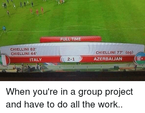Memes, Work, and Time: FULL TIME  CHIELLINI 82  CHIELLINI 44  CHIELLINI 77 (og)  AZERBAIJAN  ITALY  2-1 ) When you're in a group project and have to do all the work..