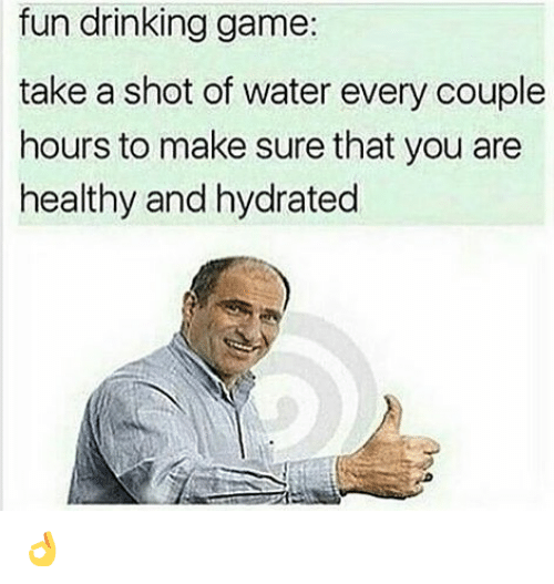 Drinking, Funny, and Game: fun drinking game:  take a shot of water every couple  hours to make sure that you are  healthy and hydrated 👌