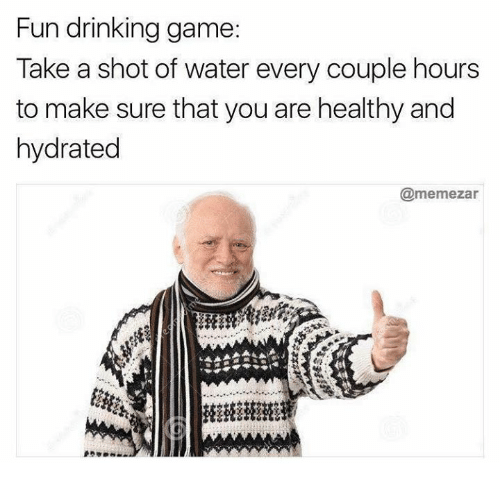 Drinking, Funny, and Game: Fun drinking game:  Take a shot of water every couple hours  to make sure tnat you are healthy and  hydrated  @memezar