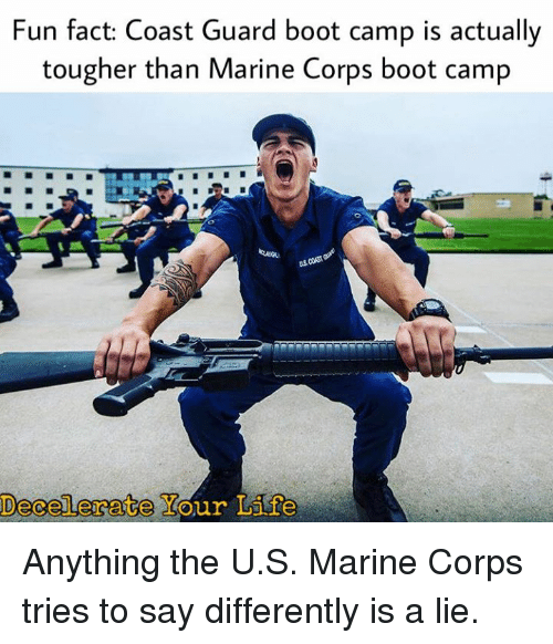 Military, Coast Guard, and Fun: Fun fact: Coast Guard boot camp is actually  tougher than Marine Corps boot camp  OD Anything the U.S. Marine Corps tries to say differently is a lie.