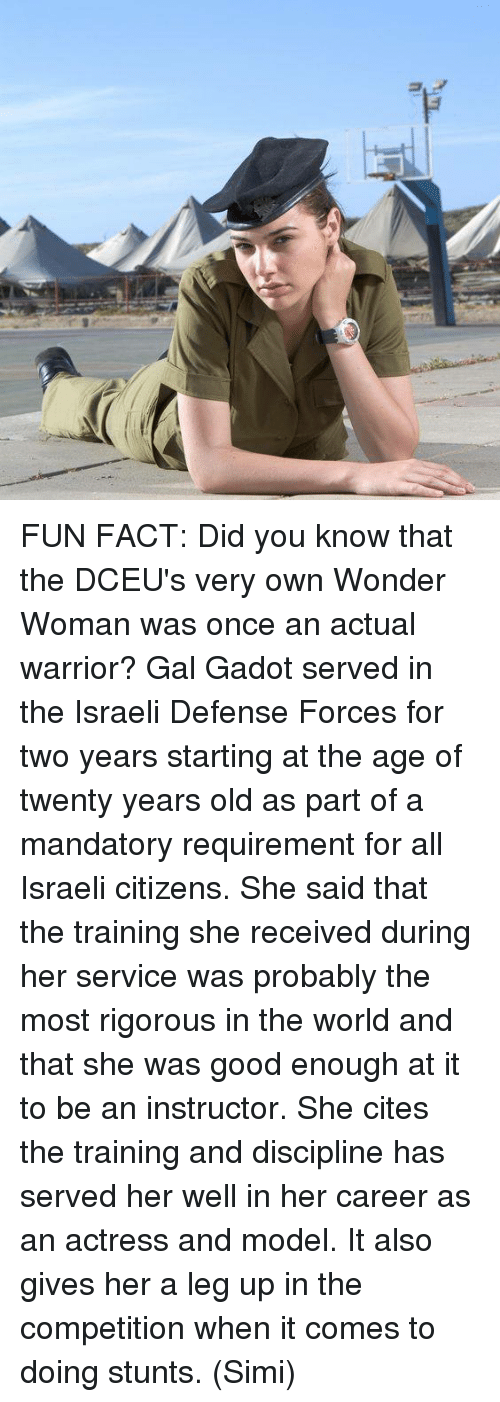 Memes, Good, and Wonder Woman: FUN FACT: Did you know that the DCEU's very own Wonder Woman was once an actual warrior?  Gal Gadot served in the Israeli Defense Forces for two years starting at the age of twenty years old as part of a mandatory requirement for all Israeli citizens.  She said that the training she received during her service was probably the most rigorous in the world and that she was good enough at it to be an instructor. She cites the training and discipline has served her well in her career as an actress and model. It also gives her a leg up in the competition when it comes to doing stunts.   (Simi)