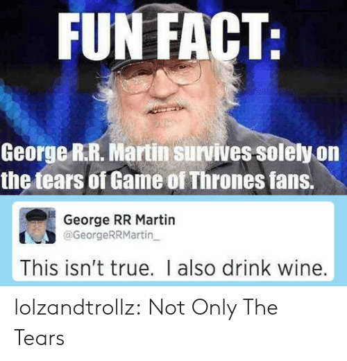 Game of Thrones, Martin, and True: FUN FACT:  George R.R. Martin survives solely on  the tears of Game of Thrones fans.  George RR Martin  @GeorgeRRMartin  This isn't true. I also drink wine. lolzandtrollz:  Not Only The Tears