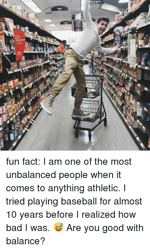 Bad, Baseball, and Memes: fun fact: I am one of the most unbalanced people when it comes to anything athletic. I tried playing baseball for almost 10 years before I realized how bad I was. 😅 Are you good with balance?