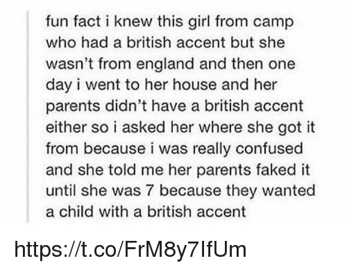 Confused, England, and Parents: fun fact i knew this girl from camp  who had a british accent but she  wasn't from england and then one  day i went to her house and her  parents didn't have a british accent  either so i asked her where she got it  from because i was really confused  and she told me her parents faked it  until she was 7 because they wanted  a child with a british accent https://t.co/FrM8y7IfUm