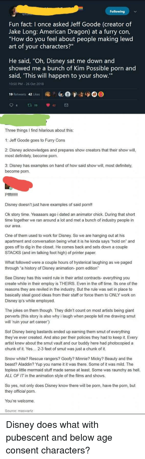 """Aladdin, Definitely, and Disney: Fun fact: I once asked Jeff Goode (creator of  Jake Long: American Dragon) at a furry con,  """"How do you feel about people making lewd  art of your characters?""""  He said, """"Oh, Disney sat me down and  showed me a bunch of Kim Possible porn and  said, This will happen to your show.""""  10:50 PM-26 Oct 2018  19 Retweets 42 Likes  94 19 42日  Three things I find hilarious about this  1: Jeff Goode goes to Furry Cons  2: Disney acknowledges and prepares show creators that their show will,  most definitely, become porn  3: Disney has examples on hand of how said show will, most definitely,  become porn  Pffftl!!  Disney doesn't just have examples of said porn!!  Ok story time. Yeaaaars ago i dated an animator chick. During that short  time together we ran around a lot and met a bunch of industry people in  our area  One of them used to work for Disney. So we are hanging out at his  apartment and conversation being what it is he kinda says """"hold on"""" and  goes off to dig in the closet. He comes back and sets down a couple  STACKS (and im talking foot high) of printer paper  What followed were a couple hours of hysterical laughing as we paged  through """"a history of Disney animation- porn edition""""  See Disney has this weird rule in their artist contracts- everything you  create while in their employ is THEIRS. Even in the off time. Its one of the  reasons they are reviled in the industry. But the rule was set in place to  basically steal good ideas from their staff or force them to ONLY work on  Disney ip's while employed  The jokes on them though. They didn't count on most artists being giant  perverts (this story is also why i laugh when people tell me drawing smut  will 'ruin your art career')  Sol Disney being bastards ended up earning them smut of everything  they've ever created. And also per their policies they had to keep it. Every  artist knew about the smut vault and our buddy here had photocopied a  chunk of it. Yes.. 2-3 feet of smut w"""