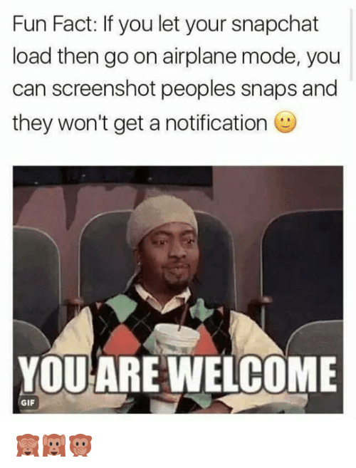 Dank, Gif, and Snapchat: Fun Fact: If you let your snapchat  load then go on airplane mode, you  can screenshot peoples snaps and  they won't get a notification  YOUARE WELCOME  GIF 🙈🙉🙊