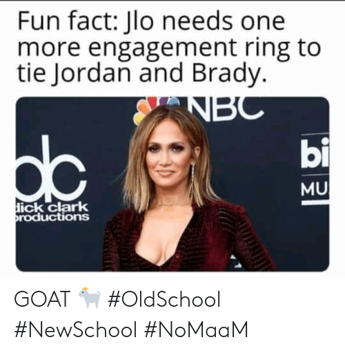 JLo, Memes, and Goat: Fun fact: Jlo needs one  more engagement ring to  tie Jordan and Brady.  bi  MU  ick clark  roductions GOAT 🐐 #OldSchool #NewSchool #NoMaaM