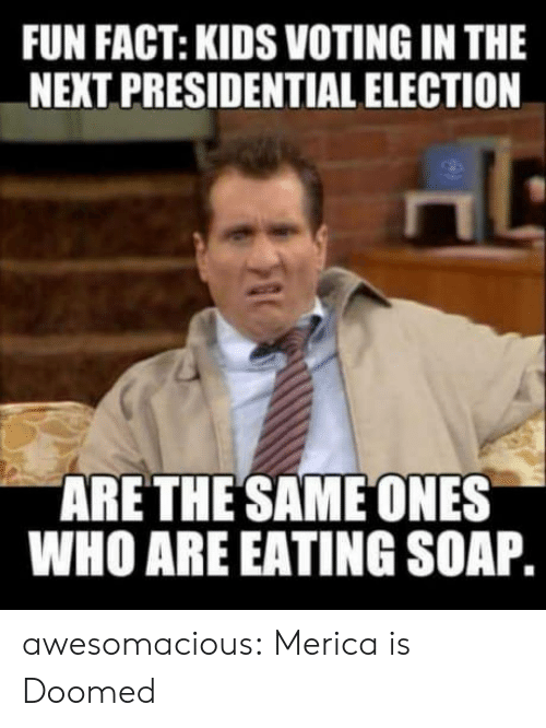 Presidential Election, Tumblr, and Blog: FUN FACT: KIDS VOTING IN THE  NEXT PRESIDENTIAL ELECTION  ARETHE SAME ONES  WHO ARE EATING SOAP awesomacious:  Merica is Doomed