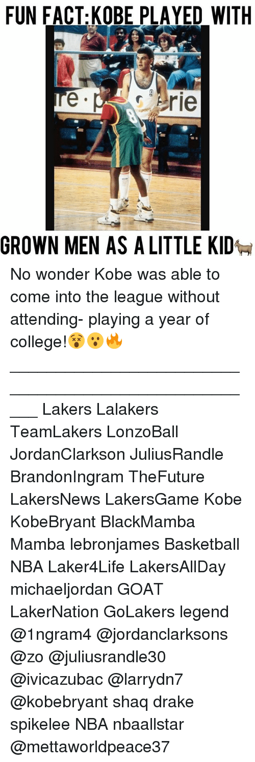 Basketball, College, and Drake: FUN FACT: KOBE PLAYED WITH  Erie  GROWN MEN AS A LITTLE KID No wonder Kobe was able to come into the league without attending- playing a year of college!😵😮🔥 _____________________________________________________ Lakers Lalakers TeamLakers LonzoBall JordanClarkson JuliusRandle BrandonIngram TheFuture LakersNews LakersGame Kobe KobeBryant BlackMamba Mamba lebronjames Basketball NBA Laker4Life LakersAllDay michaeljordan GOAT LakerNation GoLakers legend @1ngram4 @jordanclarksons @zo @juliusrandle30 @ivicazubac @larrydn7 @kobebryant shaq drake spikelee NBA nbaallstar @mettaworldpeace37