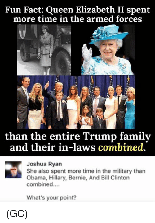Bill Clinton, Family, and Memes: Fun Fact: Queen Elizabeth II spent  more time in the armed forces  than the entire Trump family  and their in-laws combined.  Joshua Ryan  She also spent more time in the military than  Obama, Hillary, Bernie, And Bill Clinton  combined....  What's your point? (GC)