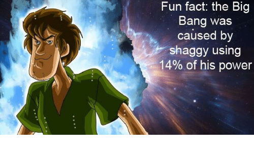 Fun Fact the Big Bang Was Caused by Shaggy Using 14% of ...