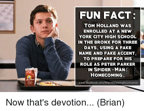 Memes, New York, and Spider: FUN FACT:  TOM HOLLAND WAS  ENROLLED AT A NEW  YORK CITY HIGH SCHOOL  IN THE BRONX FOR THREE  DAYS, USING A FAKE  NAME AND FAKE ACCENT  TO PREPARE FOR HIS  ROLE AS PETER PARKER  IN SPIDER-MAN  HOMECOMING.  www.facebook.com/MarvelCinematicUniverse Now that's devotion...  (Brian)