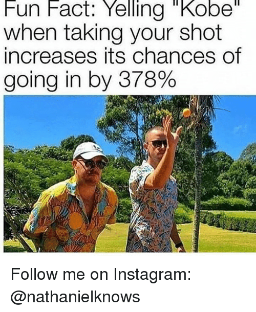 "Instagram, Memes, and Kobe: Fun Fact: Yelling ""Kobe  when taking your shot  increases its chances of  going in by 378% Follow me on Instagram: @nathanielknows"