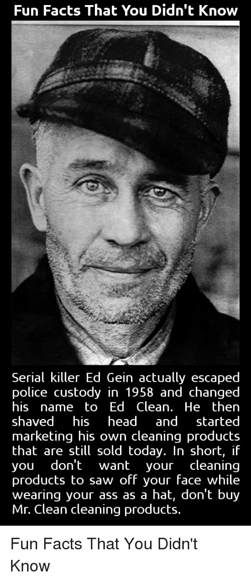 Funny, Serial, and Marketable: Fun Facts That You Didn't Know  Serial killer Ed Gein actually escaped  police custody in 1958 and changed  his  name to Ed Clean. He then  shaved  his head  and  started  marketing his own cleaning products  that are still sold today. In short, if  you don't want your cleaning  products to saw off your face while  wearing your ass as a hat, don't buy  Mr. Clean cleaning products Fun Facts That You Didn't Know