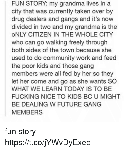 Community, Fucking, and Future: FUN STORY: my grandma lives in a  city that was currently taken over by  drug dealers and gangs and it's now  divided in two and my grandma is the  ONLY CITIZEN IN THE WHOLE CITY  who can go walking freely through  both sides of the town because she  used to do community work and feed  the poor kids and those gang  members were all fed by her so they  let her come and go as she wants SO  WHAT WE LEARN TODAY IS TO BE  FUCKING NICE TO KIDS BC U MIGHT  BE DEALING W FUTURE GANG  MEMBERS fun story https://t.co/jYWvDyExed
