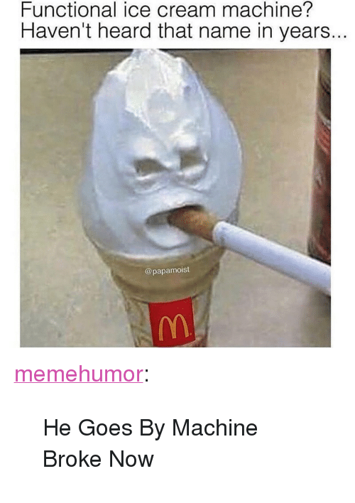 "Tumblr, Blog, and Http: Functional ice cream machine?  Haven't heard that name in years..  @papamoist <p><a href=""http://memehumor.net/post/167709972949/he-goes-by-machine-broke-now"" class=""tumblr_blog"">memehumor</a>:</p>  <blockquote><p>He Goes By Machine Broke Now</p></blockquote>"