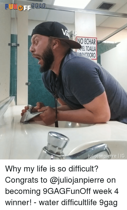9gag, Life, and Memes: FUNe  FF 1  GA  NO ECHAR  ELTOALLA  IODORO  uliojanpierre IG Why my life is so difficult? Congrats to @juliojanpierre on becoming 9GAGFunOff week 4 winner! - water difficultlife 9gag