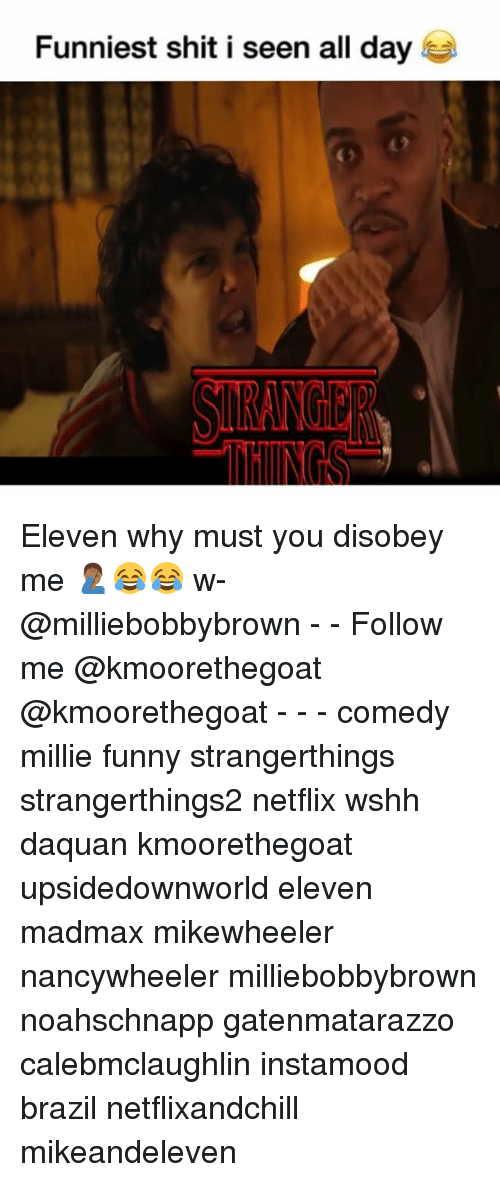 Daquan, Funny, and Memes: Funniest shit i seen all day Eleven why must you disobey me 🤦🏾‍♂️😂😂 w- @milliebobbybrown - - Follow me @kmoorethegoat @kmoorethegoat - - - comedy millie funny strangerthings strangerthings2 netflix wshh daquan kmoorethegoat upsidedownworld eleven madmax mikewheeler nancywheeler milliebobbybrown noahschnapp gatenmatarazzo calebmclaughlin instamood brazil netflixandchill mikeandeleven