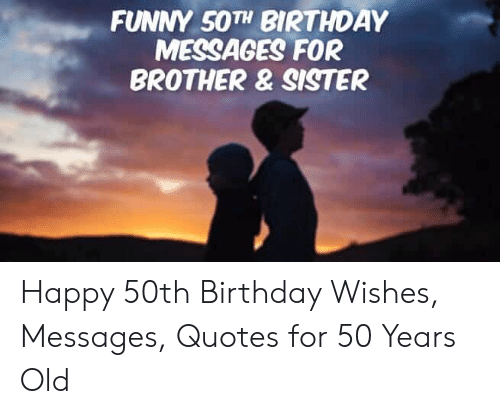 Funny 50th Birthday Messages For Brother Sister Happy 50th Birthday Wishes Messages Quotes For 50 Years Old Birthday Meme On Me Me